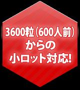 3600粒(600人前)からの小ロット対応!